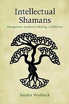 Intellectual shamans : management academics making a difference