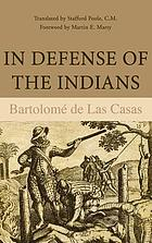 In defense of the Indians : the defense of the Most Reverend Lord, Don Fray Bartolomé de las Casas, of the Order of Preachers, late Bishop of Chiapa, against the persecutors and slanderers of the peoples of the New World discovered across the seas