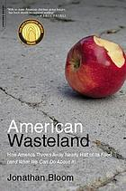 American wasteland : how America throws away nearly half of its food (and what we can do about it)
