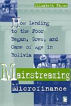 Mainstreaming microfinance : how lending to the poor began, grew, and came of age in Bolivia