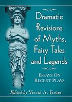 Dramatic revisions of myths, fairy tales and legends : essays on recent plays