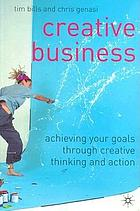 Creative business : achieving your goals through creative thinking and action