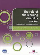 The role of the learning disability worker : supporting the level 2 and 3 diplomas in health and social care (learning disability pathway) and the common induction standards