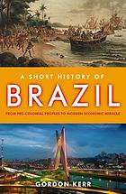 A short history of Brazil : [from pre-colonial peoples to modern economic miracle]