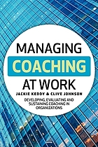 Managing coaching at work : developing, evaluating and sustaining coaching in organizations
