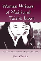 Women writers of Meiji and Taishō Japan : their lives, works, and critical reception, 1868-1926