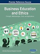 Business education and ethics : concepts, methodologies, tools, and applications