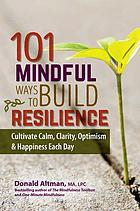 101 mindful ways to build resilience : cultivate calm, clarity, optimism & happiness each day