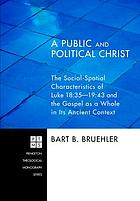 A public and political Christ : the social-spatial characteristics of Luke 18:35-19:48 and the Gospel as a whole in its ancient context