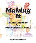 Making it : radical home ec for a post-consumer world