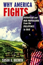 Why America fights : patriotism and war propaganda from the Philippines to Iraq
