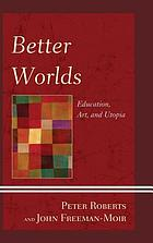 Better worlds : education, art, and utopia
