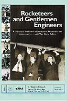 Rocketeers and gentlemen engineers : a history of the American Institute of Aeronautics and Astronautics-- and what came before