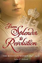 From splendor to revolution : the Romanov women, 1847-1928