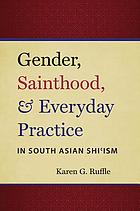 Gender, sainthood, & everyday practice in South Asian Shi'ism