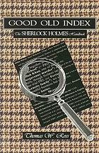 Good old index : the Sherlock Holmes handbook : a guide to the Sherlock Holmes stories by Sir Arthur Conan Doyle, persons, places, themes, summaries of all the tales, with commentary on the style of the author