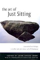 The art of just sitting : essential writings on the Zen practice of Shikantaza