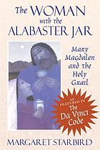 The woman with the alabaster jar : Mary Magdalen and the Holy Grail
