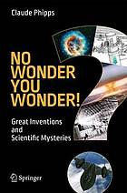 No wonder you wonder! : great inventions and scientific mysteries