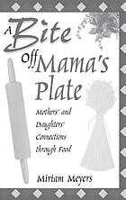 A bite off Mama's plate : mothers' and daughters' connections through food