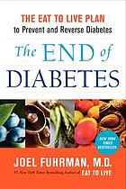 The end of diabetes : the eat to live plan to prevent and reverse diabetes