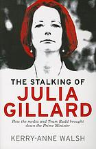 The stalking of Julia Gillard : how the media and Team Rudd contrived to bring down the prime minister