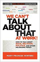 We can't talk about that at work! : how to talk about race, religion, politics, and other polarizing topics