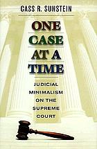 One case at a time : judicial minimalism on the Supreme Court