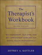 The therapist's workbook : self-assessment, self-care, and self-improvement exercises for mental health professionals