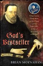 God's bestseller : William Tyndale, Thomas More, and the writing of the English Bible-- a story of martyrdom and betrayal