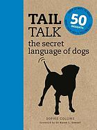 Tail talk : the secret language of dogs: over 50 ways to read what your pet is telling you