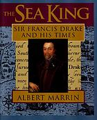 The sea king : Sir Francis Drake and his times
