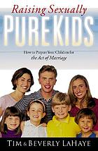 Raising sexually pure kids : how to prepare your children for the act of marriage