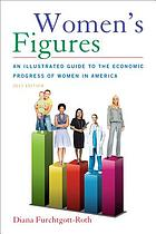 Women's figures : an illustrated guide to the economic progress of women in America