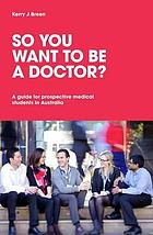 So you want to be a doctor? : a guide for prospective medical students in Australia