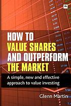 How to value shares and outperform the market : a simple, new and effective approach to value investing
