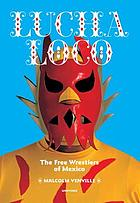 Lucha loco : the free wrestlers of Mexico