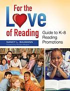 For the love of reading : guide to K-8 reading promotions