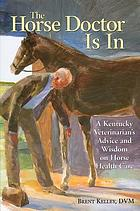 The horse doctor is in : a Kentucky veterinarian's advice and wisdom on horse health care