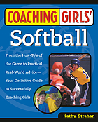 Coaching girls' softball : from the how-to's of the game to practical real-world advice, your definitive guide to successfully coaching girls