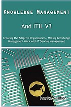 Knowledge management and itil v3 : creating the adaptive organization- making knowledge ...