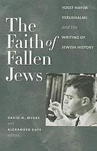 The faith of fallen Jews : Yosef Hayim Yerushalmi and the writing of Jewish history