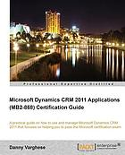 Microsoft Dynamics CRM 2011 applications (MB2-868) certification guide : a practical guide on how to use and manage Microsoft Dynamics CRM 2011 that focuses on helping you pass the Microsoft certification exam