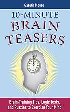 10-minute brain teasers : brain-training tips, logic tests, and puzzles to exercise your mind