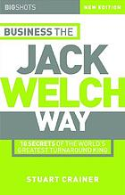 Business the Jack Welch way : 10 secrets of the world's greatest turnaround king