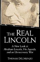 The real Lincoln : a new look at Abraham Lincoln, his agenda, and an unnecessary war