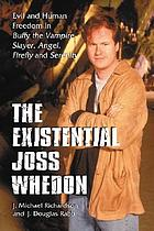 The existential Joss Whedon : evil and human freedom in Buffy the vampire slayer, Angel, Firefly and Serenity