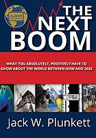 The next boom : what you absolutely, positively have to know about the world between now and 2025