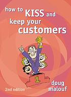 How to kiss and keep your customers : and kick the competition
