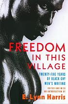 Freedom in this village : twenty-five years of black gay men's writing, 1979 to the present